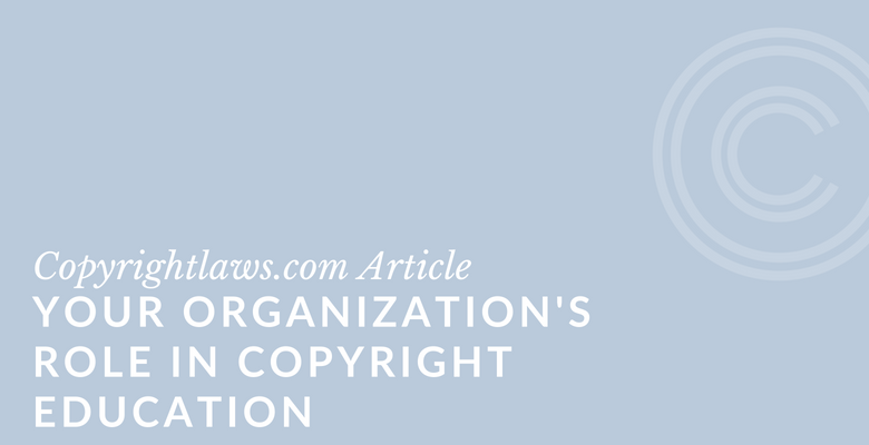 Your Organization's Role in Copyright Education ❘ Copyrightlaws.com