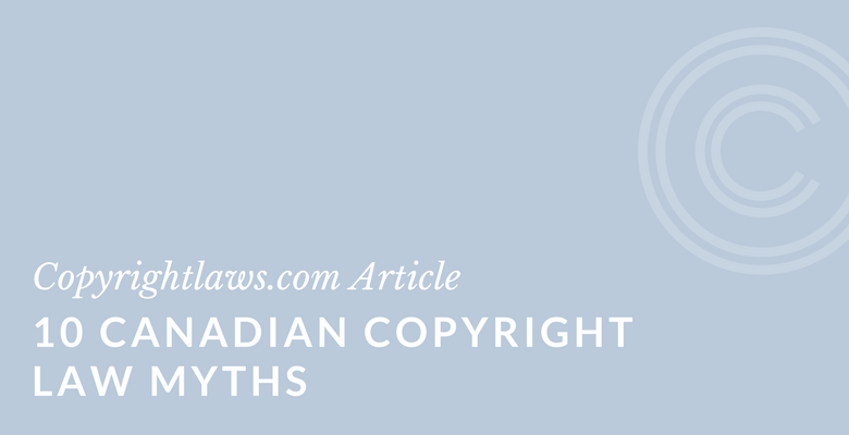 What's true and what's a myth about Canadian copyright law?