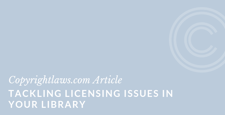 Tackling Licensing Issues in Your Library ❘ Copyrightlaws.com